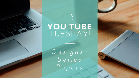 You Tube Tuesday - Designer Series Paper